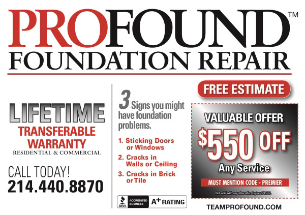 PROFOUND FOUNDATION REPAIR TM FREE ESTIMATE 3.sigm Signs you might have foundation problems. LIFETIME VALUABLE OFFER TRANSFERABLE WARRANTY $550 OFF 1. Sticking Doors or Windows RESIDENTIAL& COMMERCIAL 2. Cracks in Walls or Ceiling Any Service MUST MENTION CODE- PREMIER CALL TODAY! 214.440.8870 3. Cracks in Bri ck or Tile Net vaikd wih eyo im BmS15I A RATING ACCREDITED BBRBUSINESS TEAMPROFOUND.COM