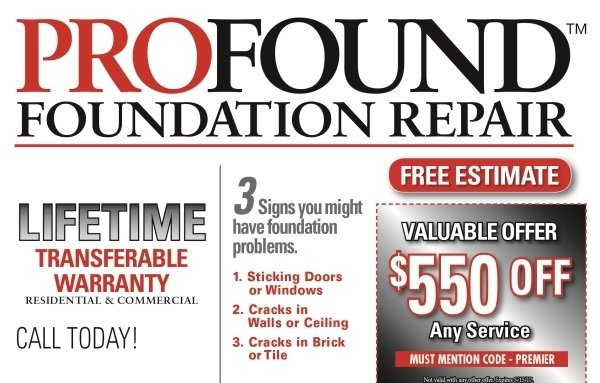 PROFOUND FOUNDATION REPAIR TM FREE ESTIMATE 3 Spmay Signs you might have foundation problems. LIFETIME VALUABLE OFFER TRANSFERABLE $550 OFF 1. Sticking Doors or Windows WARRANTY RESIDENTIAL & COMMERCIAL 2. Cracks in Walls or Ceiling Any Service MUST MENTION CODE-PREMIER CALL TODAY! 3. Cracks in Brick or Tile Not vaid with agi Brir S15s